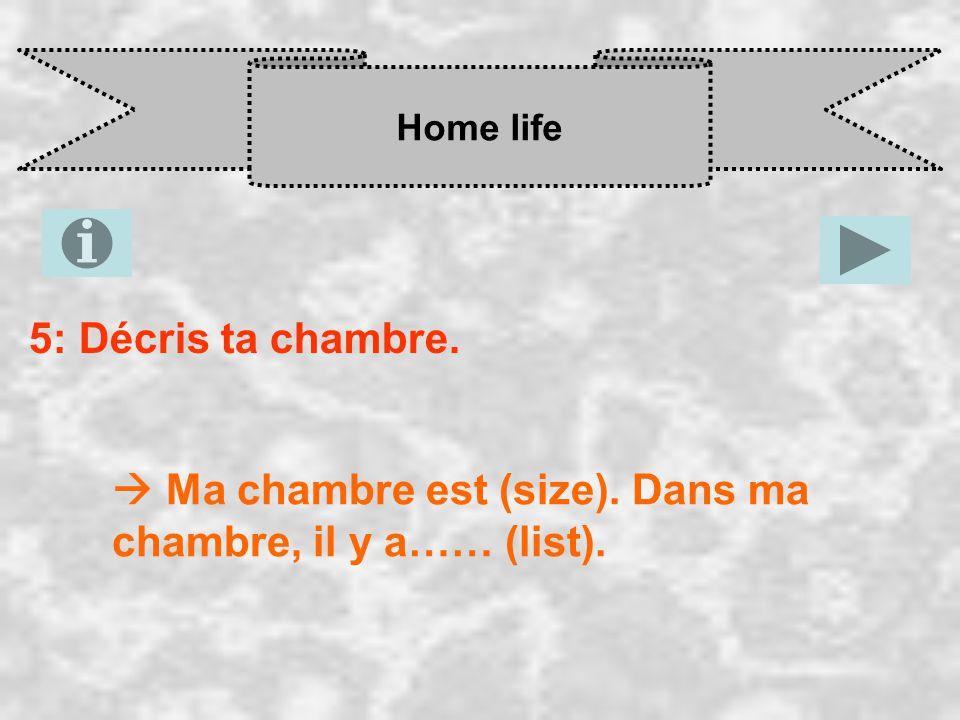 Home life 5: Décris ta chambre.  Ma chambre est (size). Dans ma chambre, il y a…… (list).