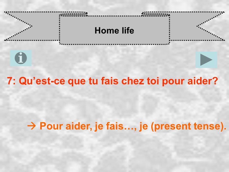 Home life 7: Qu'est-ce que tu fais chez toi pour aider  Pour aider, je fais…, je (present tense).