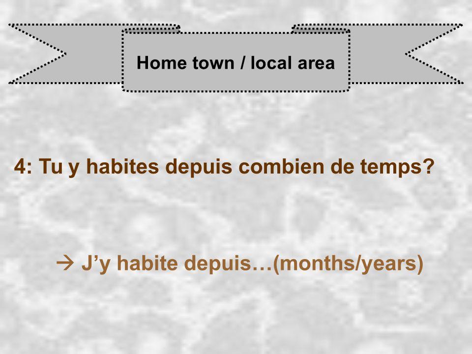 Home town / local area 4: Tu y habites depuis combien de temps  J'y habite depuis…(months/years)