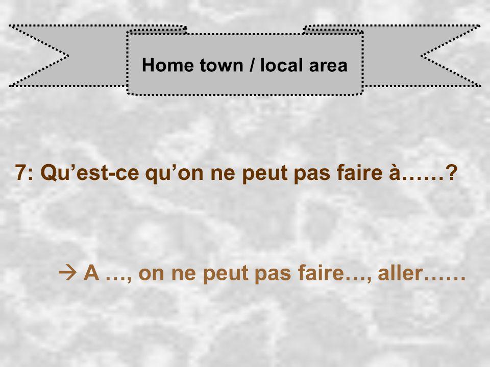 Home town / local area 7: Qu'est-ce qu'on ne peut pas faire à…….