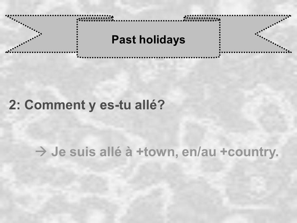 Past holidays 2: Comment y es-tu allé  Je suis allé à +town, en/au +country.