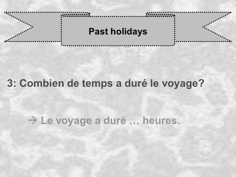 Past holidays 3: Combien de temps a duré le voyage  Le voyage a duré … heures.