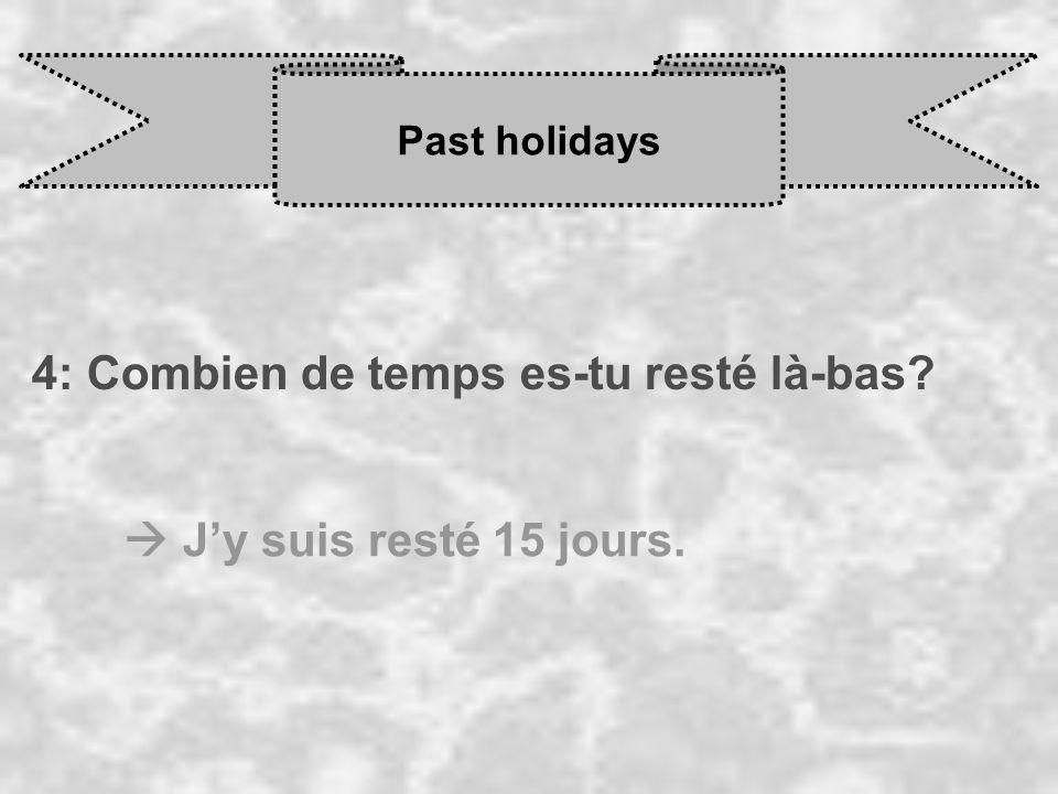 Past holidays 4: Combien de temps es-tu resté là-bas  J'y suis resté 15 jours.