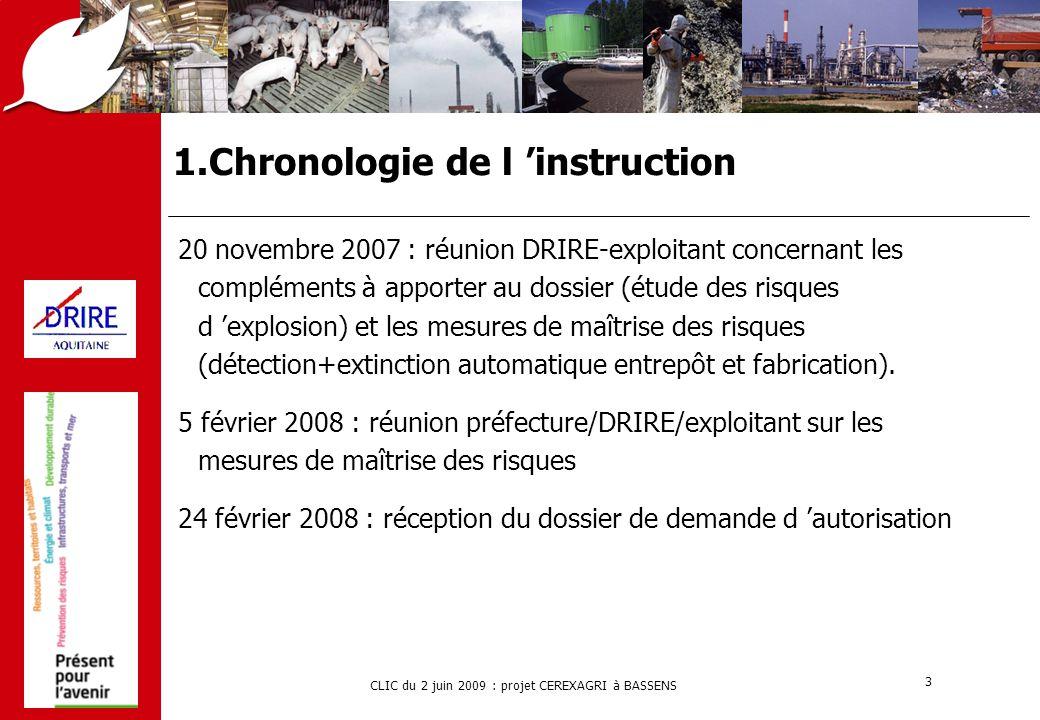 CLIC du 2 juin 2009 : projet CEREXAGRI à BASSENS 4 1.Chronologie de l 'instruction 7 avril 2008 : demande de compléments sur 3 points principaux  calcul du volume de confinement (conformité aux règles de calcul)  traitement des rejets de xylène (flux à traiter, techniques de traitement)  risques d 'explosion (exploitation du retour d 'expérience) 31 juillet 2008 : remise du complément au dossier 23 octobre 2008 : réunion préfecture/DRIRE/exploitant : accord sur un démarrage partiel de l 'unité sans utilisation du méthylparathion