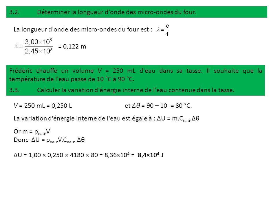 3.2.Déterminer la longueur d'onde des micro-ondes du four. La longueur d'onde des micro-ondes du four est : = 0,122 m Frédéric chauffe un volume V = 2