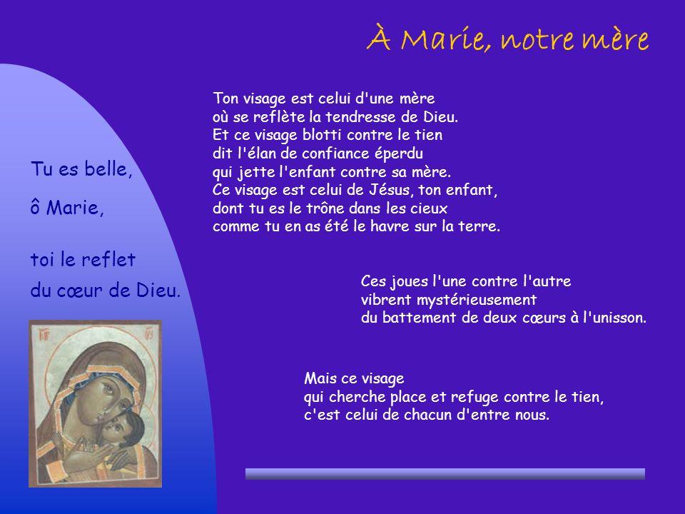 À Marie, notre mère Ton visage est celui d'une mère où se reflète la tendresse de Dieu. Et ce visage blotti contre le tien dit l'élan de confiance épe