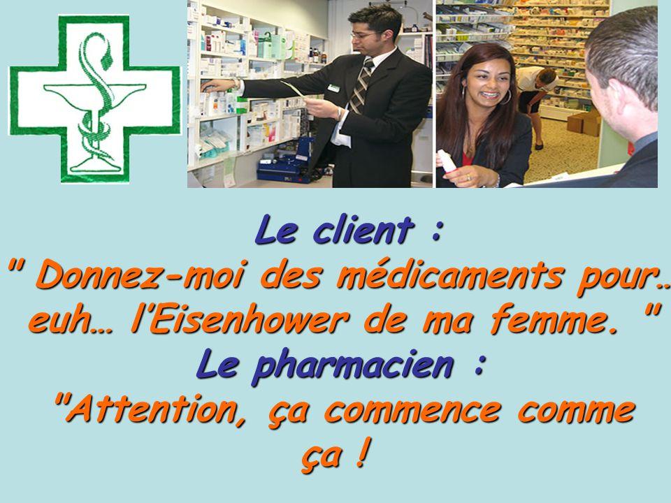 Le client : Le client : Donnez-moi des médicaments pour… euh… l'Eisenhower de ma femme.