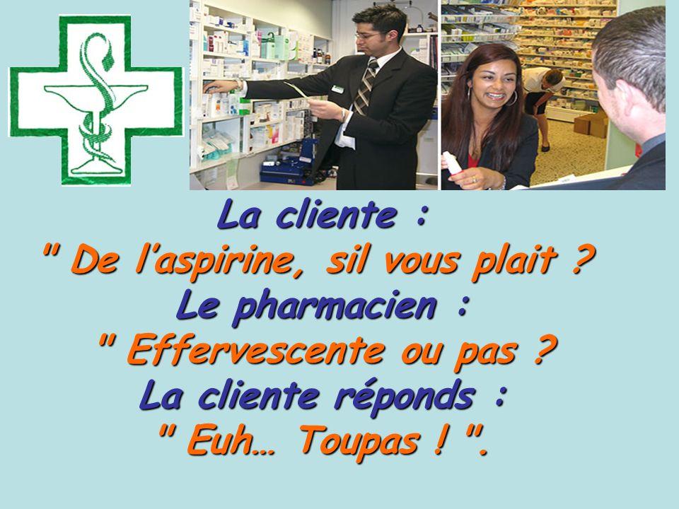 La cliente : De l'aspirine, sil vous plait . De l'aspirine, sil vous plait .