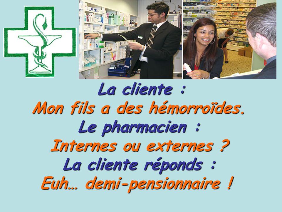 La cliente : Mon fils a des hémorroïdes. Le pharmacien : Internes ou externes .