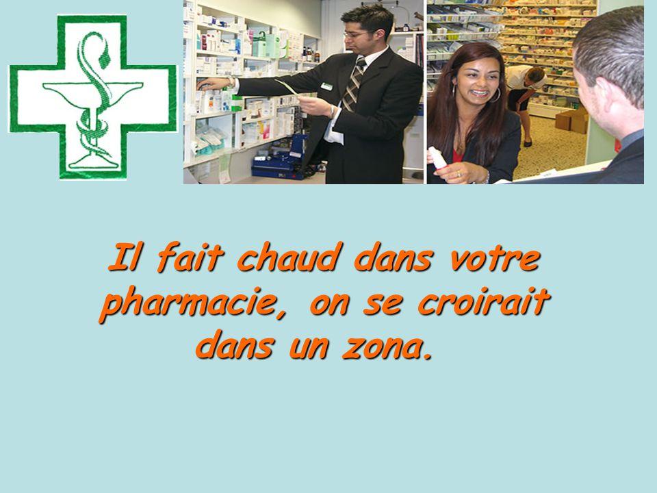 Il fait chaud dans votre pharmacie, on se croirait dans un zona.