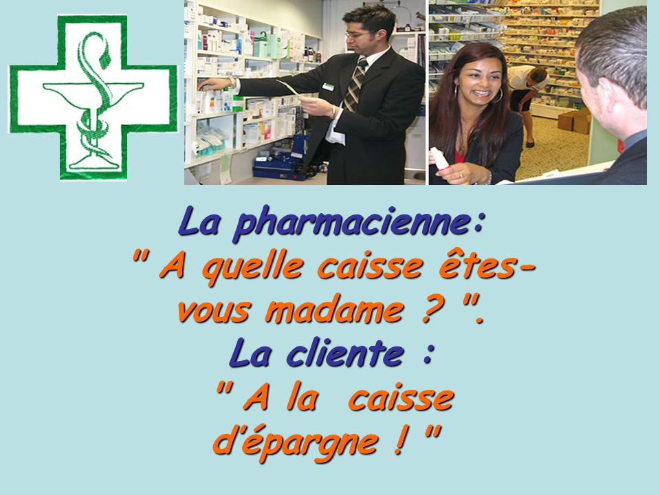 La pharmacienne: A quelle caisse êtes- vous madame .