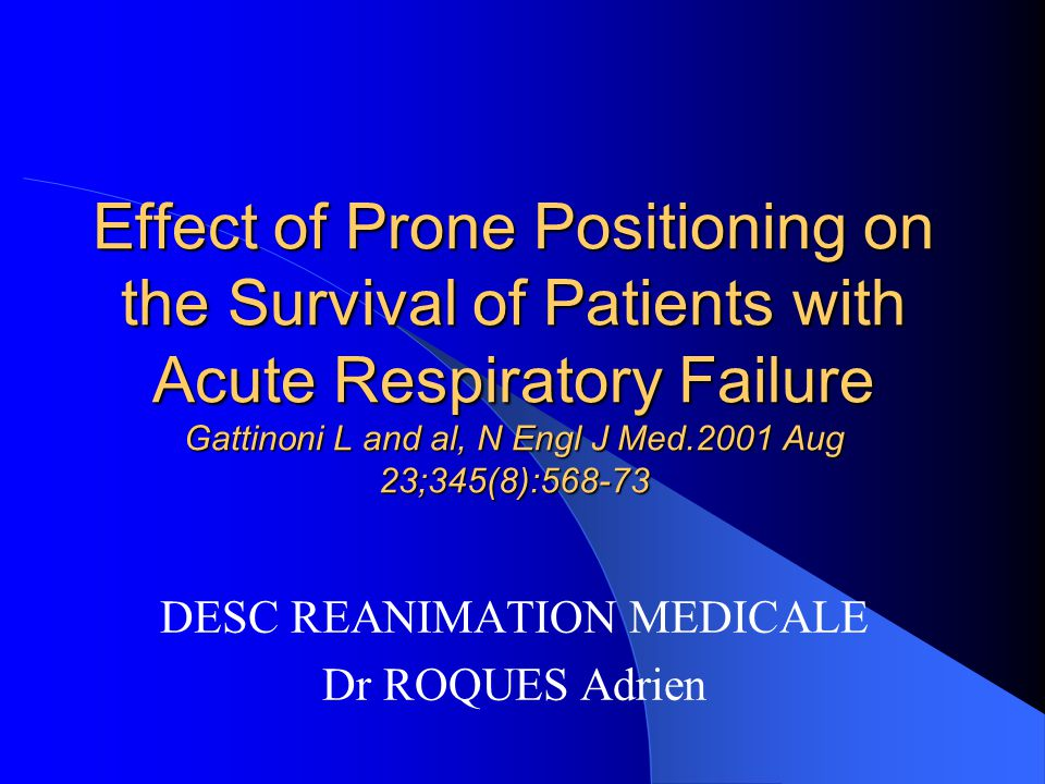 Effect of Prone Positioning on the Survival of Patients with Acute Respiratory Failure Gattinoni L and al, N Engl J Med.2001 Aug 23;345(8):568-73 DESC REANIMATION MEDICALE Dr ROQUES Adrien