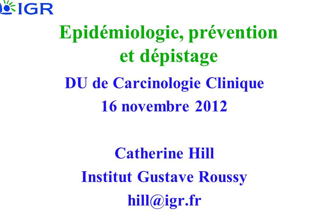 Epidémiologie, prévention et dépistage DU de Carcinologie Clinique 16 novembre 2012 Catherine Hill Institut Gustave Roussy hill@igr.fr