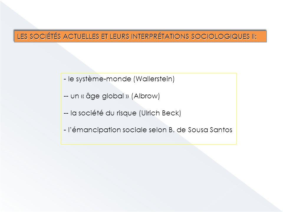 LES SOCIÉTÉS ACTUELLES ET LEURS INTERPRÉTATIONS SOCIOLOGIQUES II: - le système-monde (Wallerstein) -- un « âge global » (Albrow) -- la société du risque (Ulrich Beck) - l'émancipation sociale selon B.