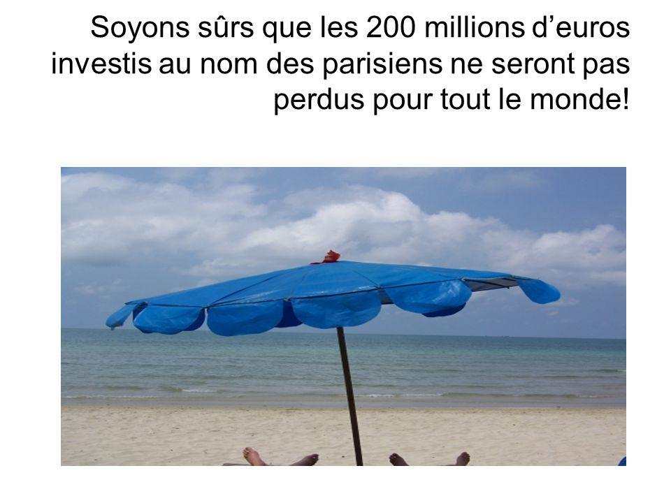 Soyons sûrs que les 200 millions d'euros investis au nom des parisiens ne seront pas perdus pour tout le monde!