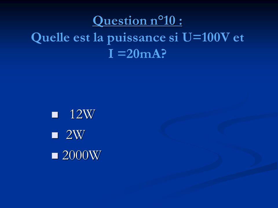 Question n°10 : Question n°10 : Quelle est la puissance si U=100V et I =20mA?  12W  2W  2000W
