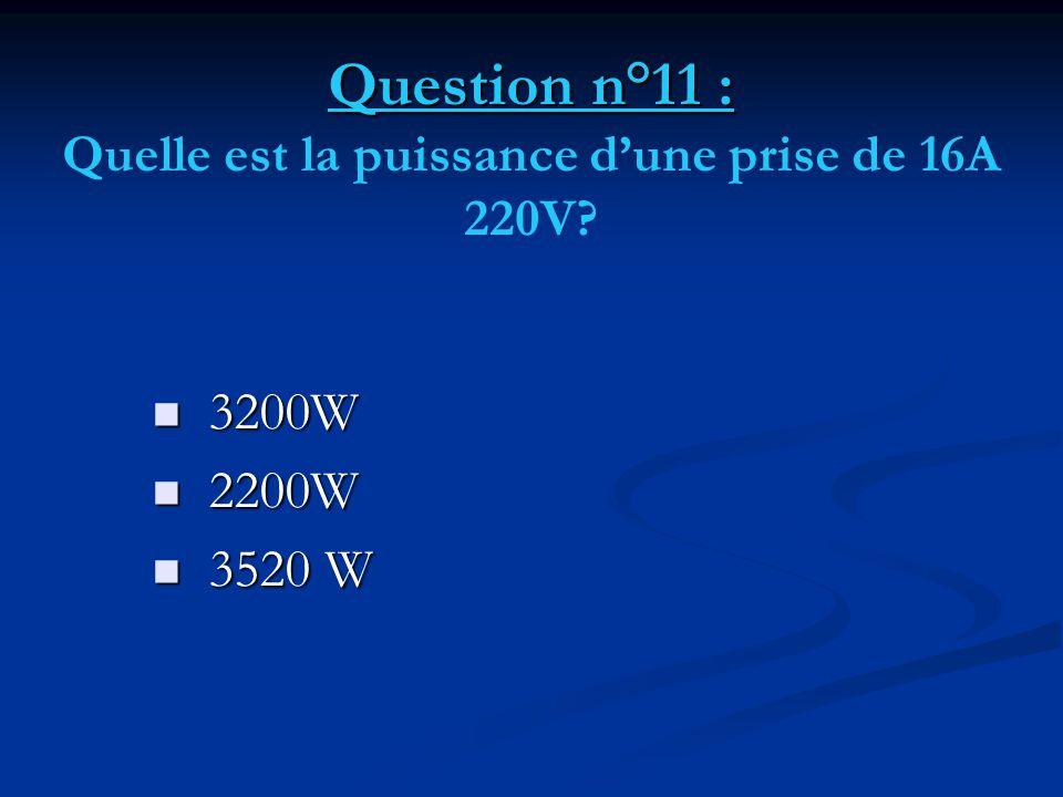 Question n°11 : Question n°11 : Quelle est la puissance d'une prise de 16A 220V?  3200W  2200W  3520 W