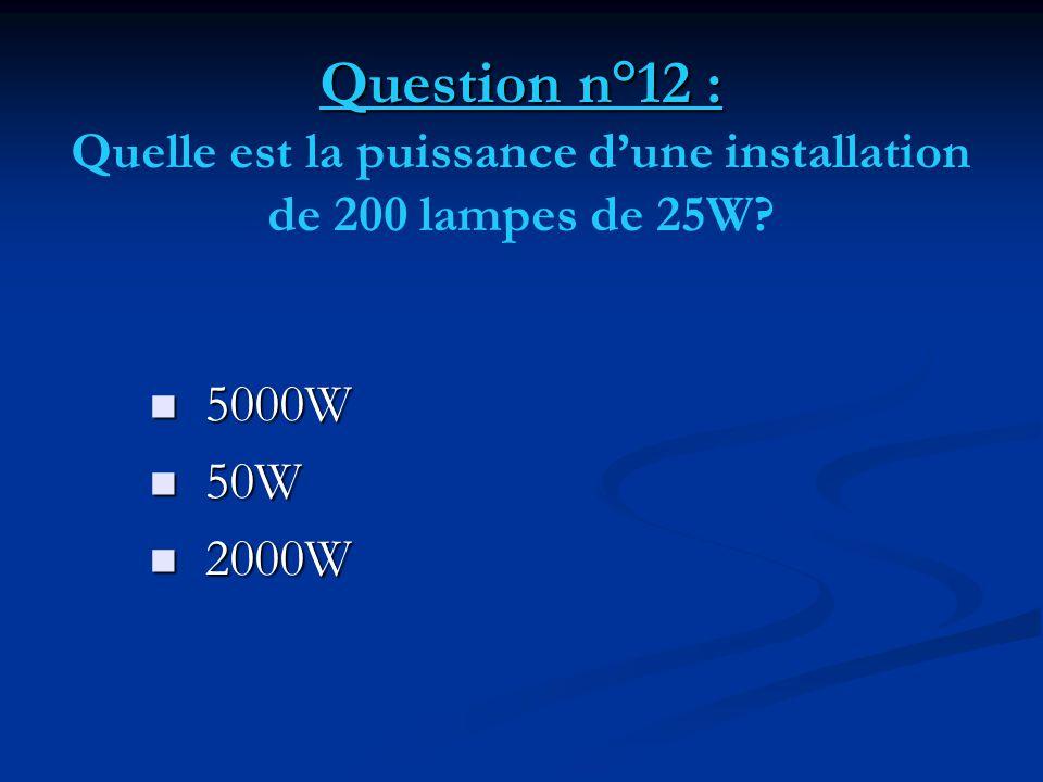 Question n°12 : Question n°12 : Quelle est la puissance d'une installation de 200 lampes de 25W?  5000W  50W  2000W