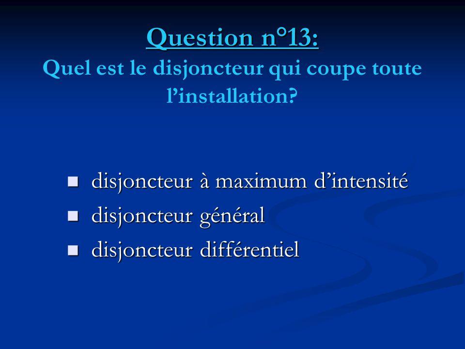 Question n°13: Question n°13: Quel est le disjoncteur qui coupe toute l'installation?  disjoncteur à maximum d'intensité  disjoncteur général  disj