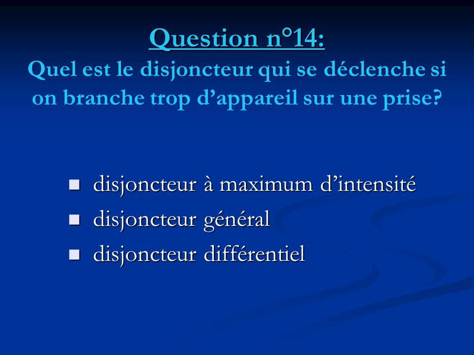 Question n°14: Question n°14: Quel est le disjoncteur qui se déclenche si on branche trop d'appareil sur une prise?  disjoncteur à maximum d'intensit