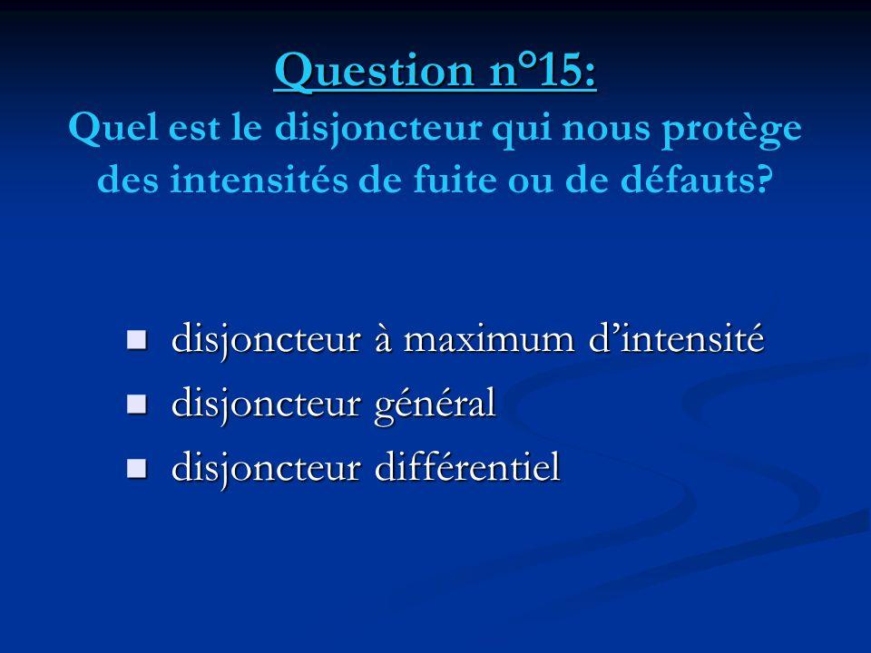 Question n°15: Question n°15: Quel est le disjoncteur qui nous protège des intensités de fuite ou de défauts?  disjoncteur à maximum d'intensité  di