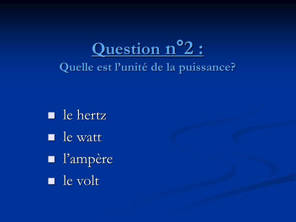 Question n°2 : Quelle est l'unité de la puissance?  le hertz  le watt  l'ampère  le volt