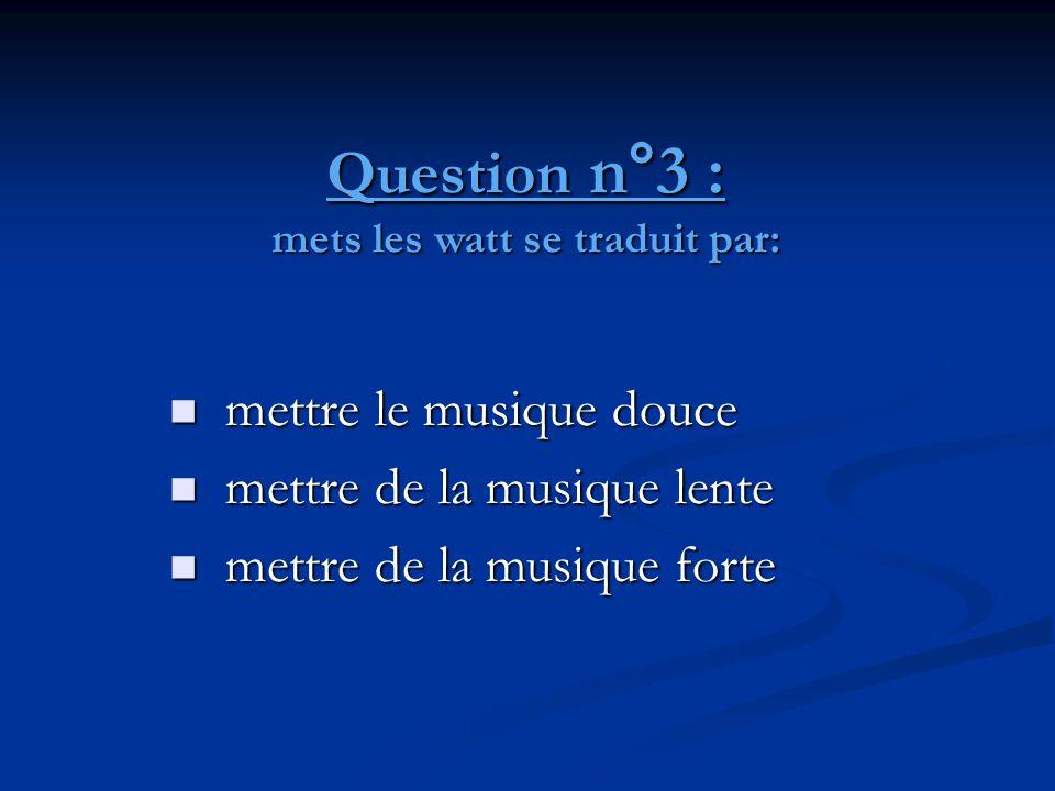 Question n°3 : mets les watt se traduit par:  mettre le musique douce  mettre de la musique lente  mettre de la musique forte