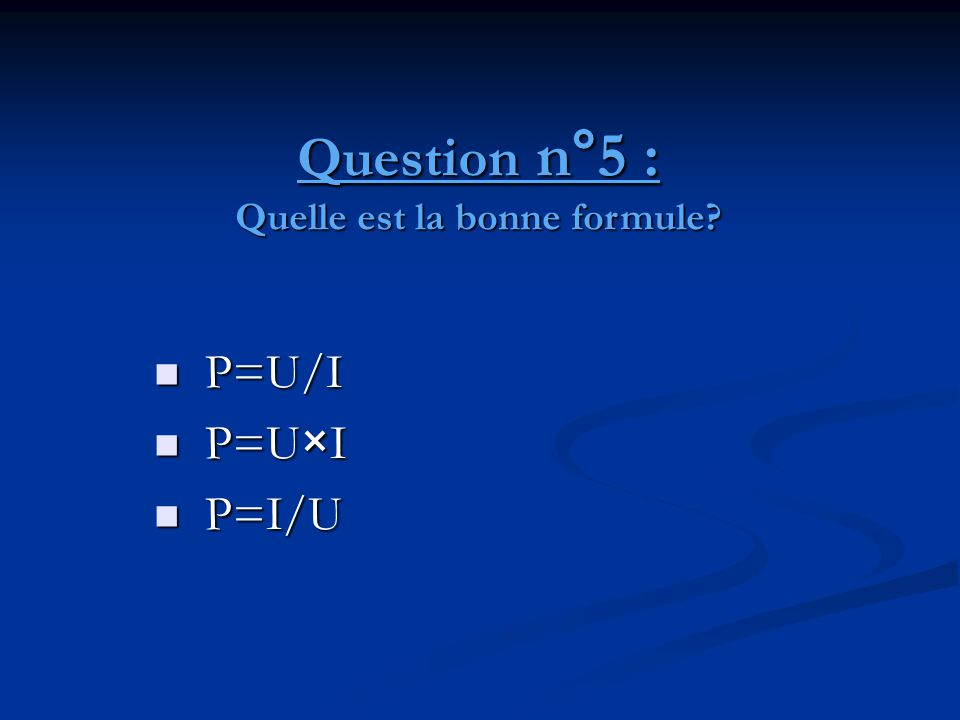 Question n°5 : Quelle est la bonne formule?  P=U/I  P=U×I  P=I/U
