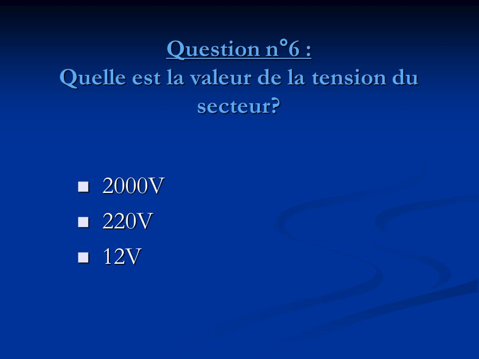 Question n°6 : Quelle est la valeur de la tension du secteur?  2000V  220V  12V