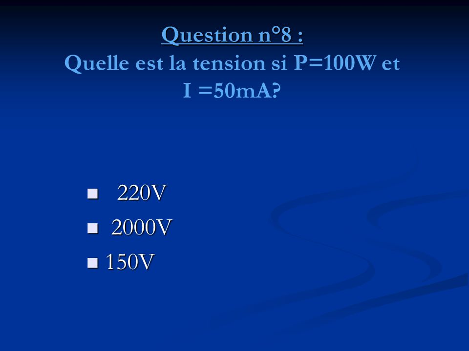 Question n°8 : Question n°8 : Quelle est la tension si P=100W et I =50mA?  220V  2000V  150V