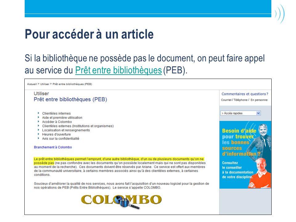 Bibliothèque de l Université Laval15 Pour accéder à un article Si la bibliothèque ne possède pas le document, on peut faire appel au service du Prêt entre bibliothèques (PEB).Prêt entre bibliothèques