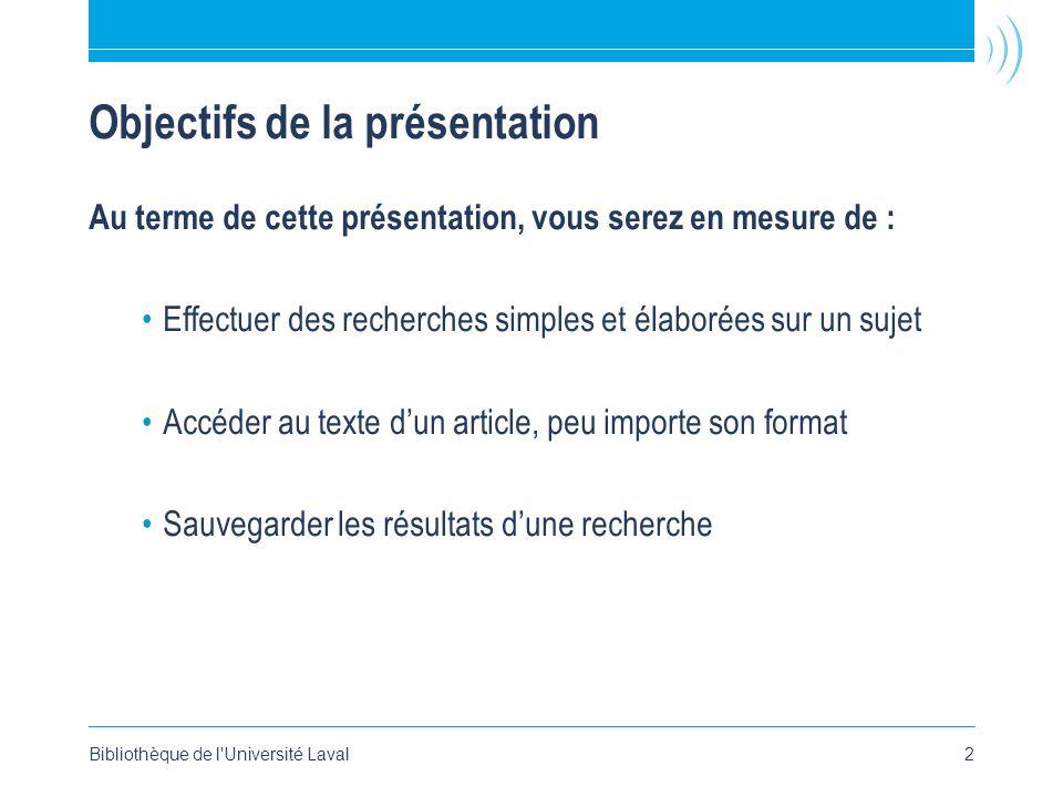 Bibliothèque de l Université Laval2 Objectifs de la présentation Au terme de cette présentation, vous serez en mesure de : •Effectuer des recherches simples et élaborées sur un sujet •Accéder au texte d'un article, peu importe son format •Sauvegarder les résultats d'une recherche
