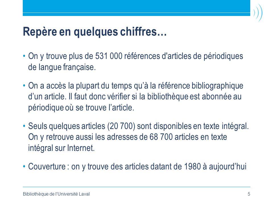 Bibliothèque de l Université Laval5 Repère en quelques chiffres… •On y trouve plus de 531 000 références d articles de périodiques de langue française.