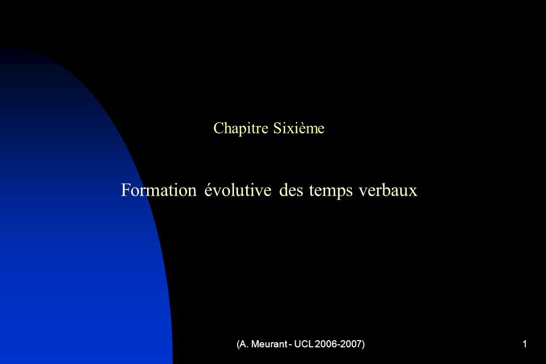 (A. Meurant - UCL 2006-2007)1 Chapitre Sixième Formation évolutive des temps verbaux