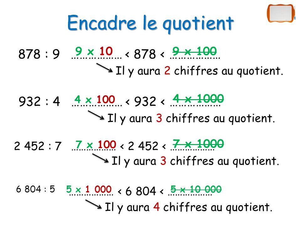 Encadre le quotient 878 : 9 9 x 10 ……………… < 878 < ……………… 9 x 100 932 : 4 4 x 100 ……………… < 932 < ……………… 4 x 1000 2 452 : 7 7 x 100 ……………… < 2 452 < ……………… 7 x 1000 6 804 : 55 x 1 000 ……………… < 6 804 < ……………… 5 x 10 000 Il y aura 2 chiffres au quotient.