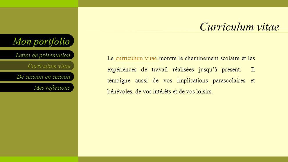 Curriculum vitae De session en session Mes réflexions Lettre de présentation Mon portfolio Curriculum vitae Le curriculum vitae montre le cheminement scolaire et les expériences de travail réalisées jusqu'à présent.