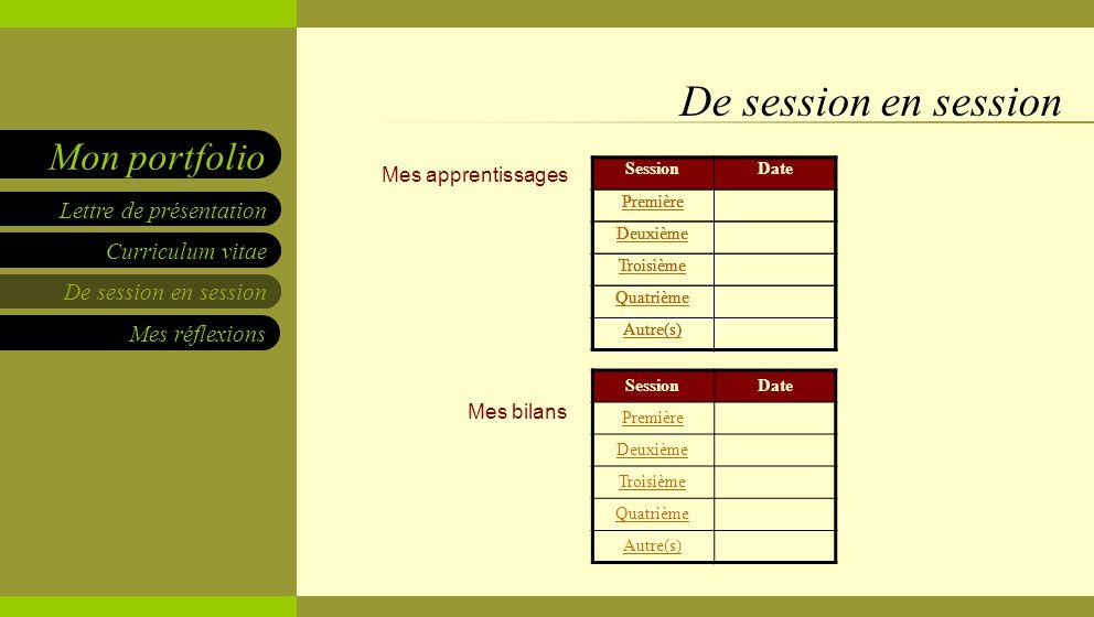 Curriculum vitae De session en session Mes réflexions Lettre de présentation Mon portfolio Mes apprentissages Mes bilans De session en session SessionDate Première Deuxième Troisième Quatrième Autre(s) SessionDate Première Deuxième Troisième Quatrième Autre(s) SessionDate Première Deuxième Troisième Quatrième Autre(s)
