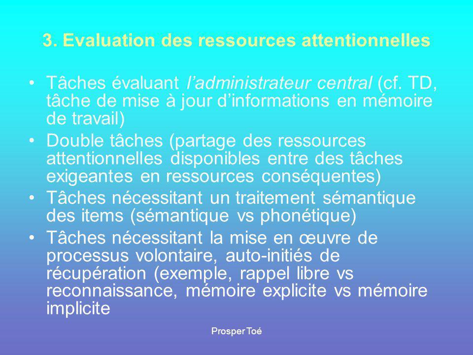 Prosper Toé 3. Evaluation des ressources attentionnelles •Tâches évaluant l'administrateur central (cf. TD, tâche de mise à jour d'informations en mém