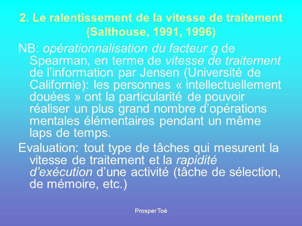 Prosper Toé 2. Le ralentissement de la vitesse de traitement (Salthouse, 1991, 1996) NB: opérationnalisation du facteur g de Spearman, en terme de vit