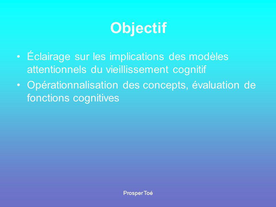 Prosper Toé Objectif •Éclairage sur les implications des modèles attentionnels du vieillissement cognitif •Opérationnalisation des concepts, évaluatio