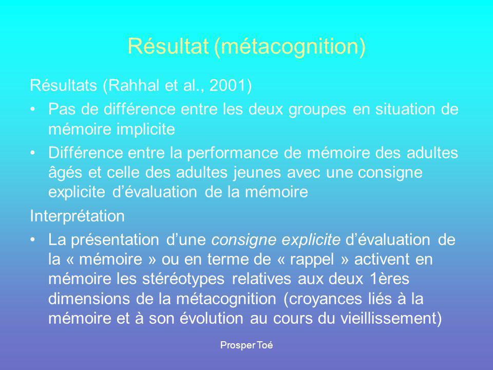 Prosper Toé Résultat (métacognition) Résultats (Rahhal et al., 2001) •Pas de différence entre les deux groupes en situation de mémoire implicite •Diff