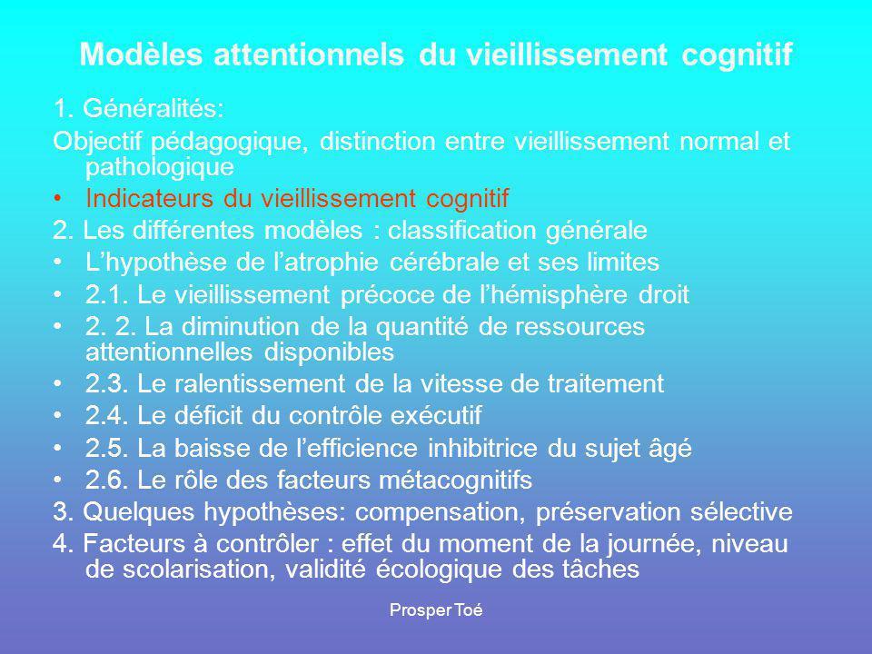 Prosper Toé Indicateurs du vieillissement cognitif •A•Analyse globale : déclin des performances •a•aux tests de QI (Doppelt et Wallace, ), •a•aux tâches de mémoire de travail (Van der Linden et coll.), de mémoire explicite ( ), de mémoire prospective •d•d'attention sélective (Comalli et al.,), divisée ( ), •d•de flexibilité mentale •d•d'autoévaluation de capacités cognitives