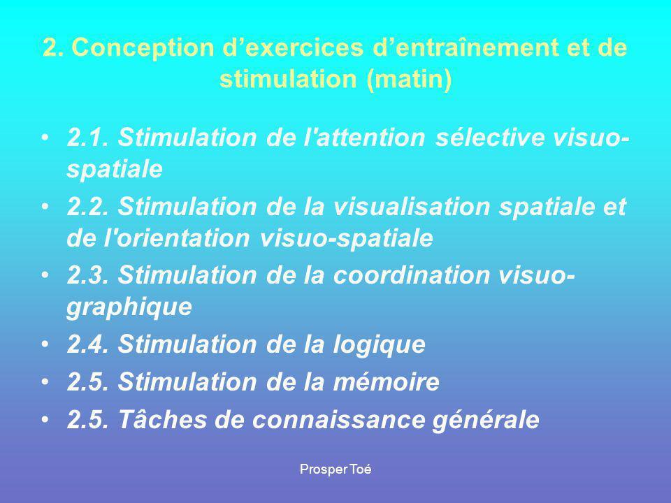 Prosper Toé 2. Conception d'exercices d'entraînement et de stimulation (matin) •2.1. Stimulation de l'attention sélective visuo- spatiale •2.2. Stimul