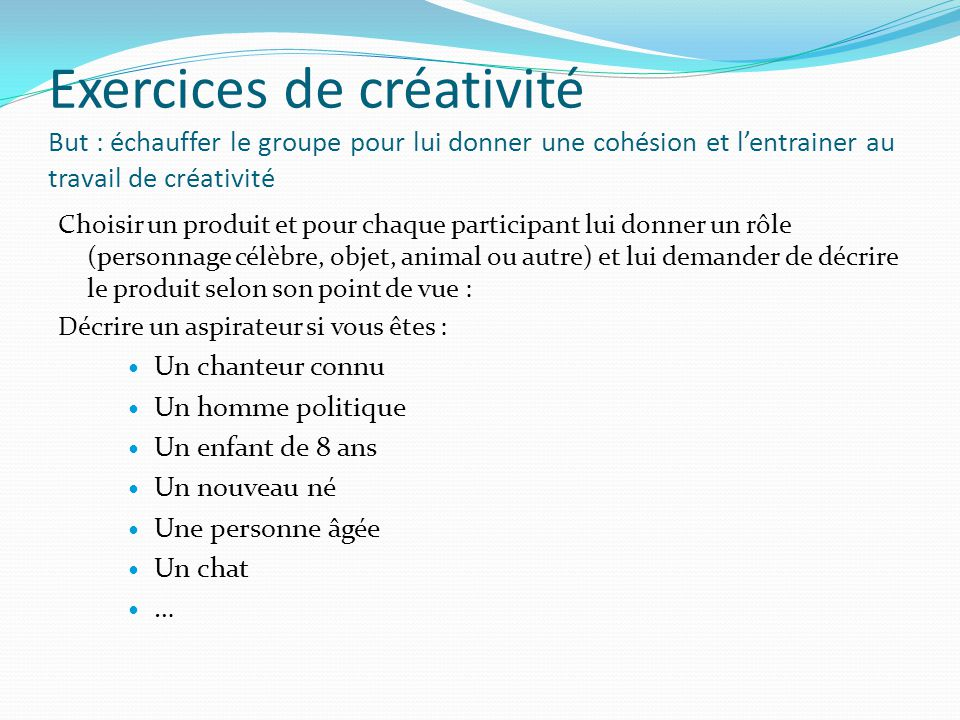 Exercices de créativité But : échauffer le groupe pour lui donner une cohésion et l'entrainer au travail de créativité Choisir un produit et pour chaq