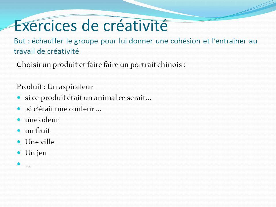 Exercices de créativité But : échauffer le groupe pour lui donner une cohésion et l'entrainer au travail de créativité Choisir un produit et faire fai