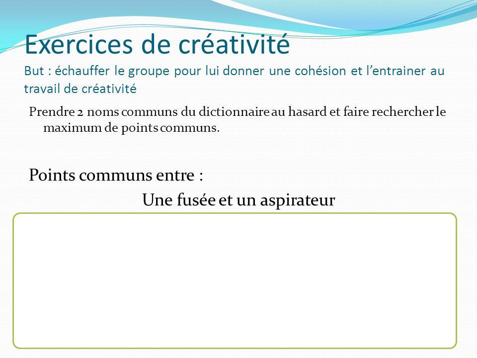 Exercices de créativité But : échauffer le groupe pour lui donner une cohésion et l'entrainer au travail de créativité Prendre 2 noms communs du dictionnaire au hasard et faire rechercher le maximum de points communs.