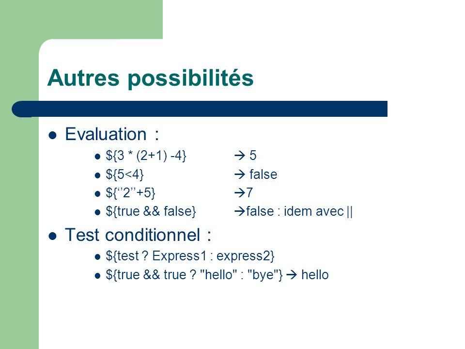 Autres possibilités  Evaluation :  ${3 * (2+1) -4}  5  ${5<4}  false  ${''2''+5}  7  ${true && false}  false : idem avec ||  Test conditionnel :  ${test .