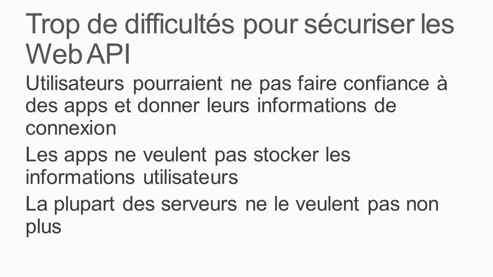 Trop de difficultés pour sécuriser les Web API Utilisateurs pourraient ne pas faire confiance à des apps et donner leurs informations de connexion Les apps ne veulent pas stocker les informations utilisateurs La plupart des serveurs ne le veulent pas non plus
