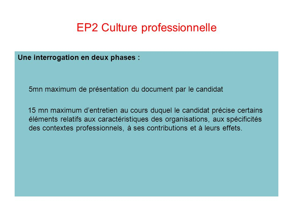 EP2 Culture professionnelle Une interrogation en deux phases : 5mn maximum de présentation du document par le candidat 15 mn maximum d'entretien au co