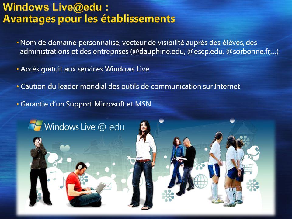 • Nom de domaine personnalisé, vecteur de visibilité auprès des élèves, des administrations et des entreprises (@dauphine.edu, @escp.edu, @sorbonne.fr,…) • Accès gratuit aux services Windows Live • Caution du leader mondial des outils de communication sur Internet • Garantie d'un Support Microsoft et MSN